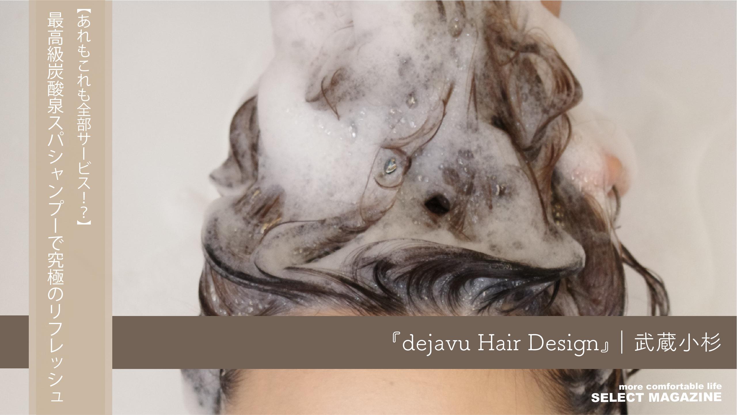 【あれもこれも全部サービス!?】最高級炭酸泉スパシャンプーで究極のリフレッシュ『dejavu Hair Design』|武蔵小杉