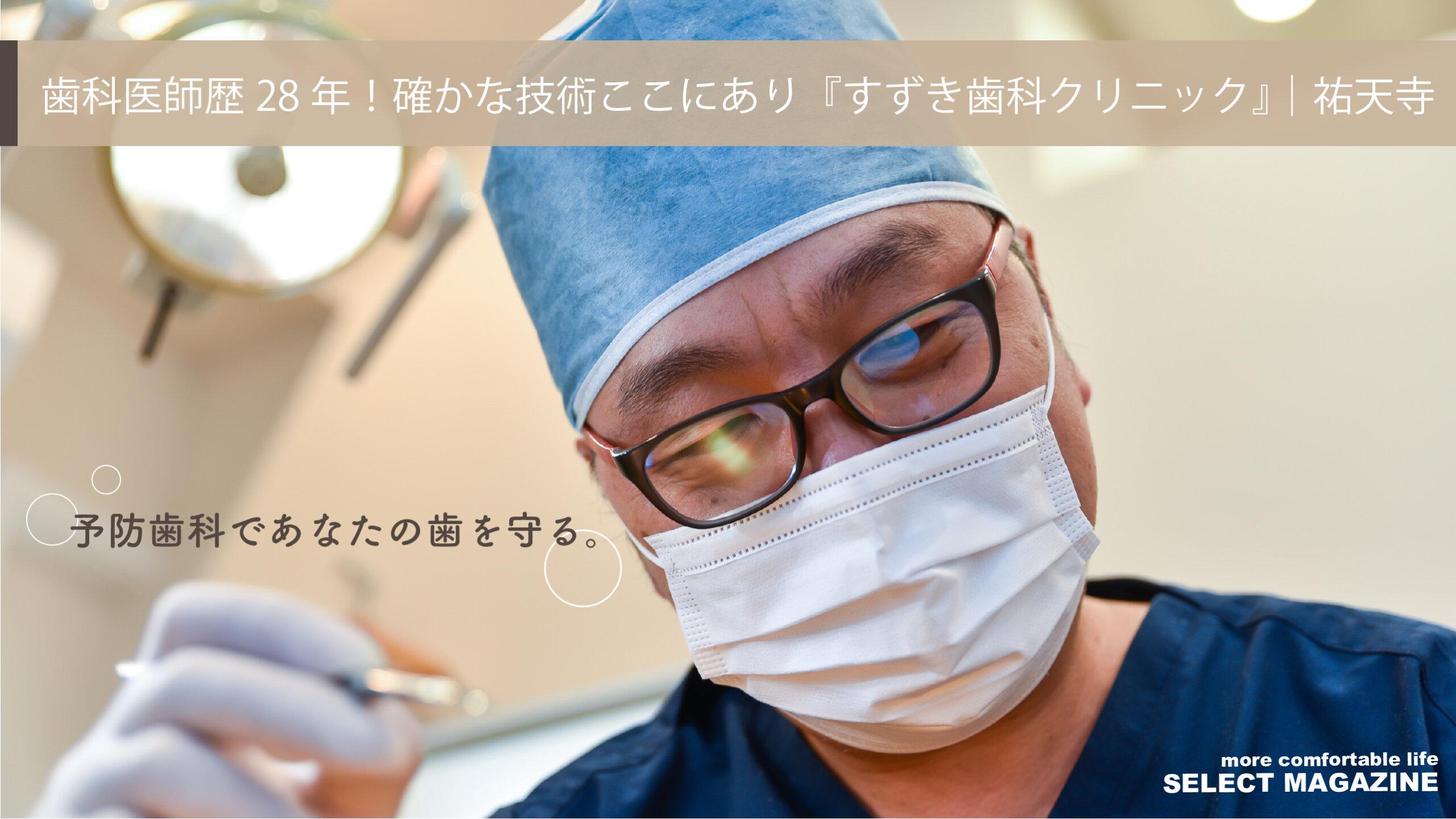 【予防歯科であなたの歯を守る】歯科医師歴28年!確かな技術ここにあり『すずき歯科クリニック』|祐天寺