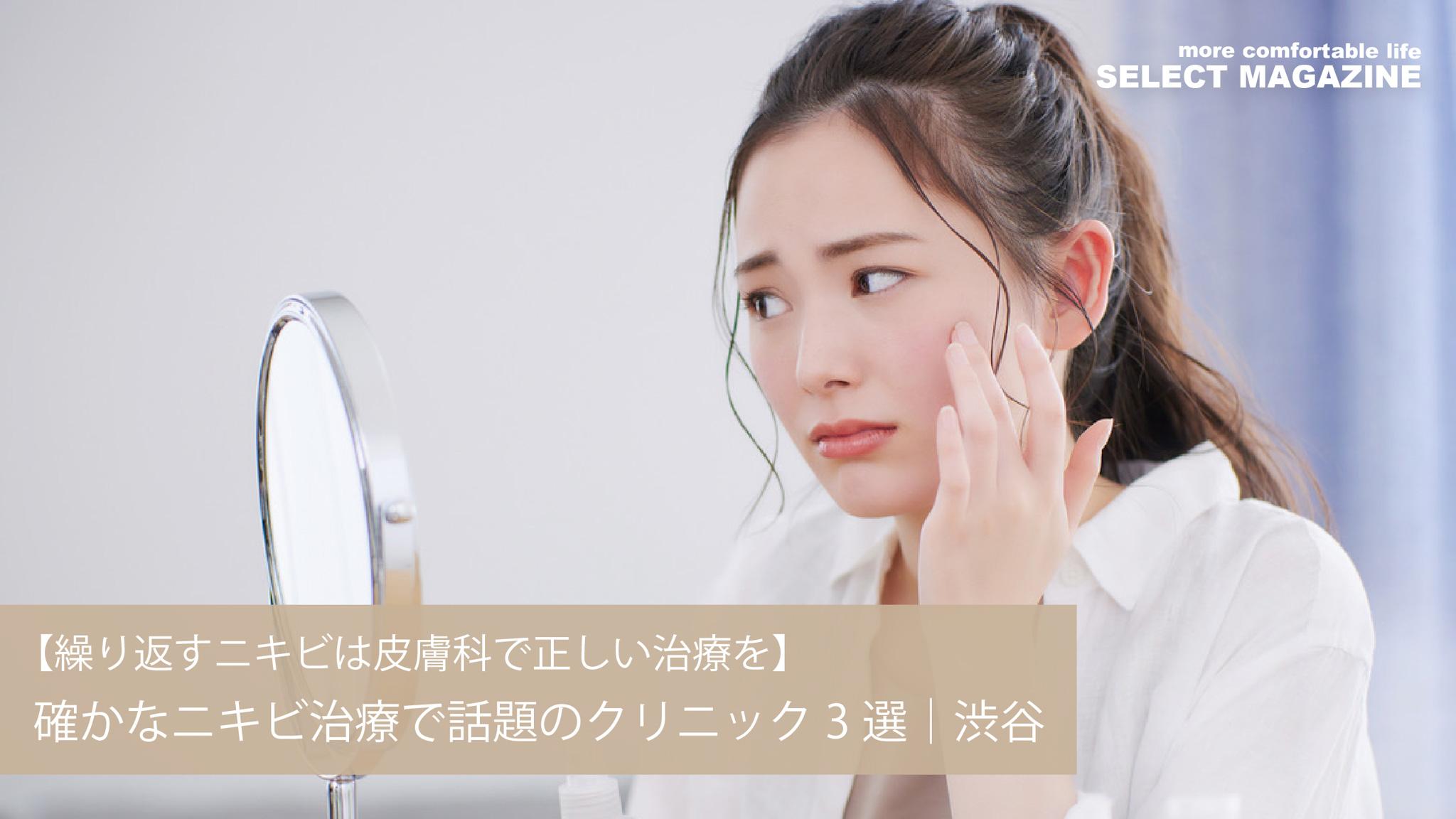 【繰り返すニキビは皮膚科で正しい治療を】確かなニキビ治療で話題のクリニック3選|渋谷