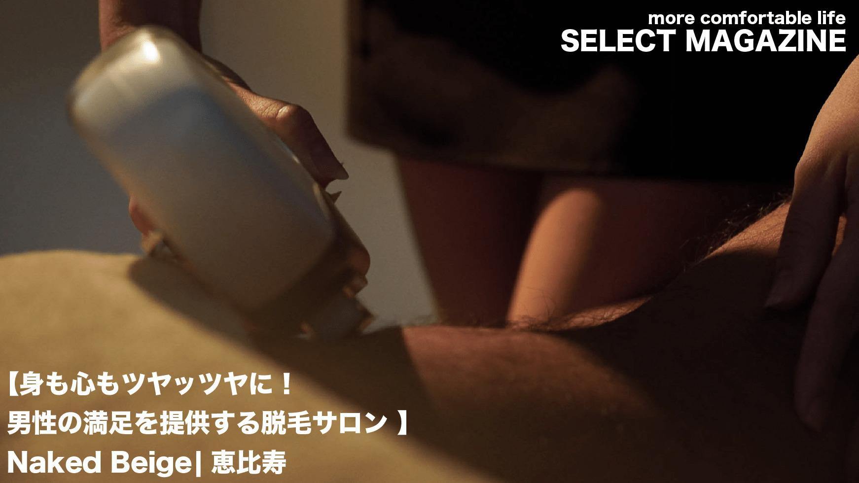 【身も心もツヤッツヤに!男性の満足を提供する脱毛サロン】Naked Beige|恵比寿&麻布十番
